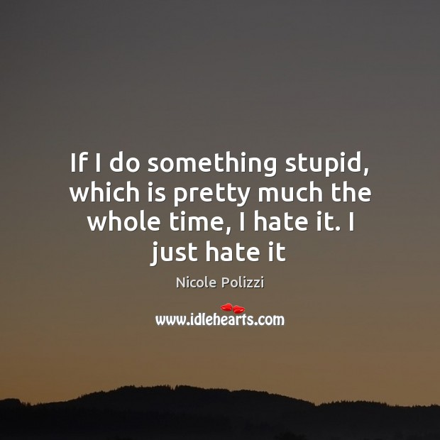Nicole Polizzi Picture Quote image saying: If I do something stupid, which is pretty much the whole time, I hate it. I just hate it