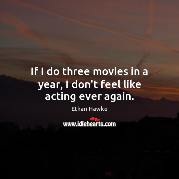 If I do three movies in a year, I don't feel like acting ever again. Ethan Hawke Picture Quote