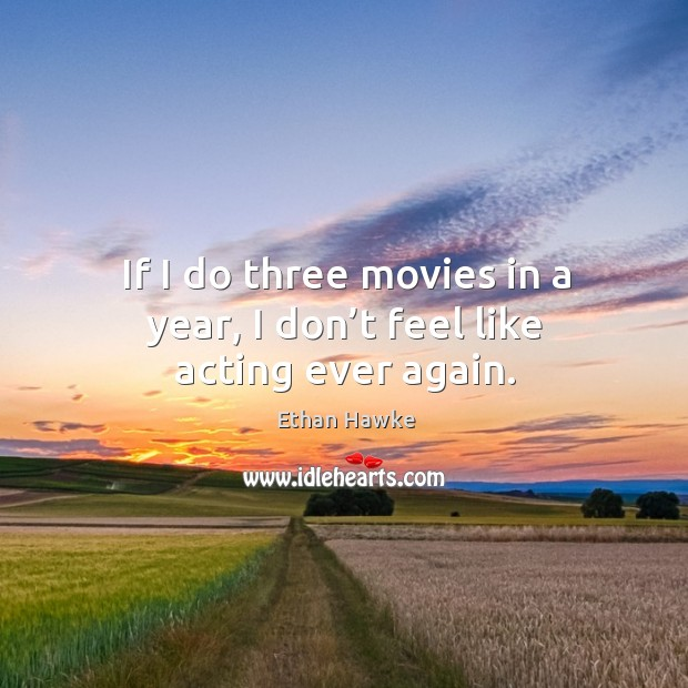 If I do three movies in a year, I don't feel like acting ever again. Image