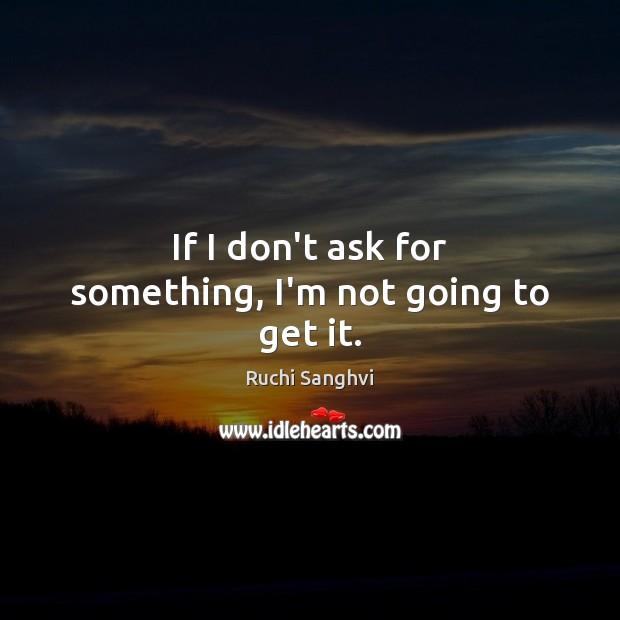 If I don't ask for something, I'm not going to get it. Image