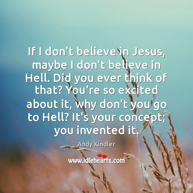 Image, If I don't believe in Jesus, maybe I don't believe in Hell.