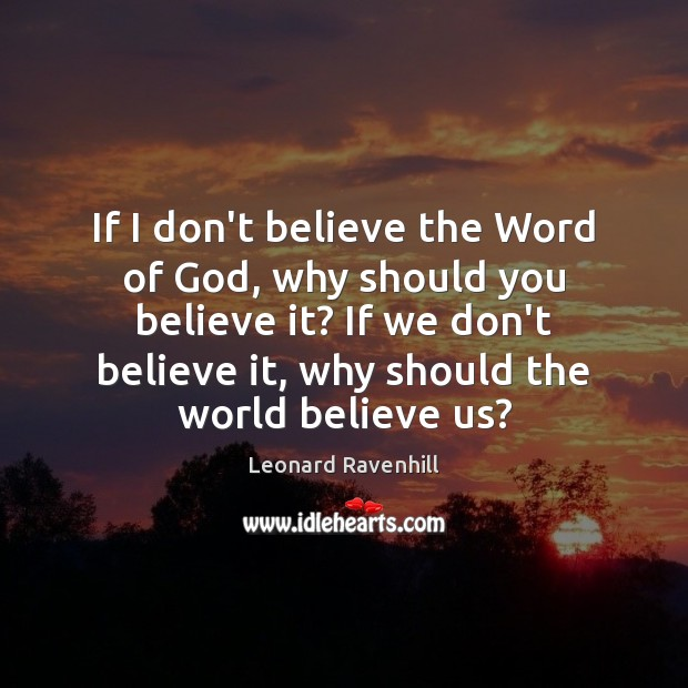 If I don't believe the Word of God, why should you believe Leonard Ravenhill Picture Quote