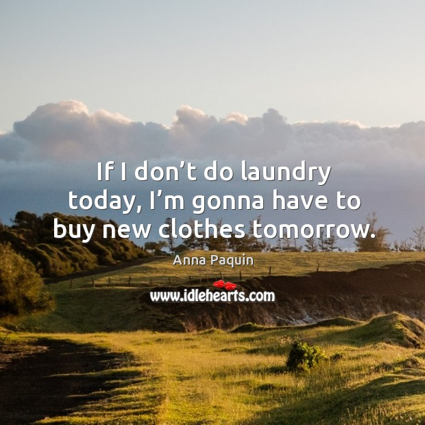 If I don't do laundry today, I'm gonna have to buy new clothes tomorrow. Anna Paquin Picture Quote