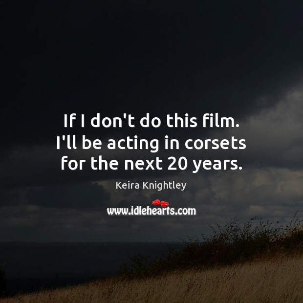 If I don't do this film. I'll be acting in corsets for the next 20 years. Keira Knightley Picture Quote