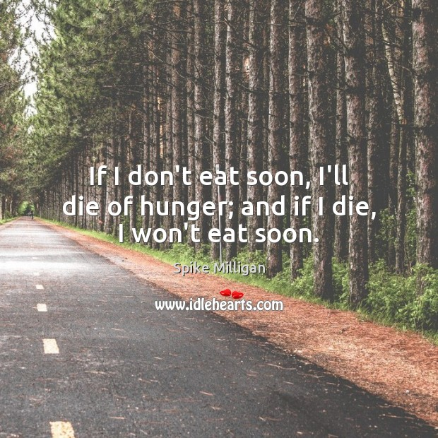 Image, If I don't eat soon, I'll die of hunger; and if I die, I won't eat soon.
