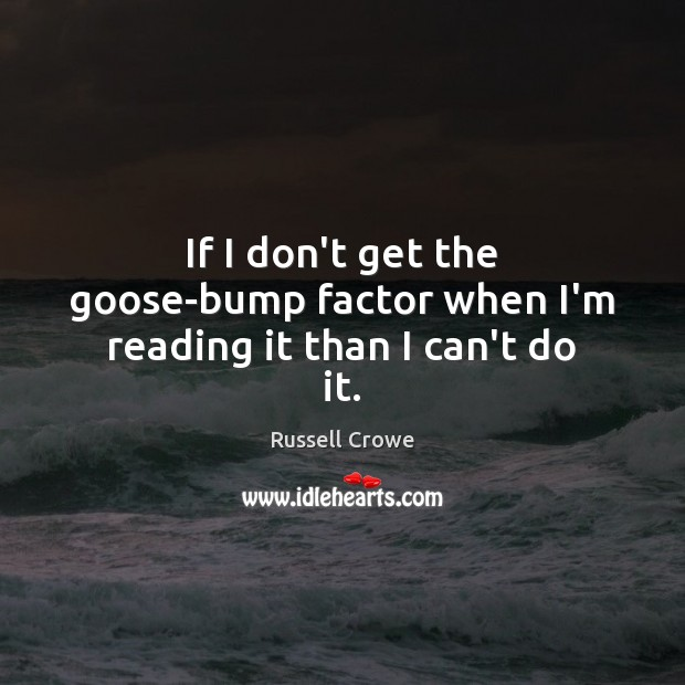 If I don't get the goose-bump factor when I'm reading it than I can't do it. Russell Crowe Picture Quote