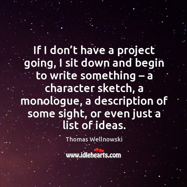 If I don't have a project going, I sit down and begin to write something – a character sketch Image