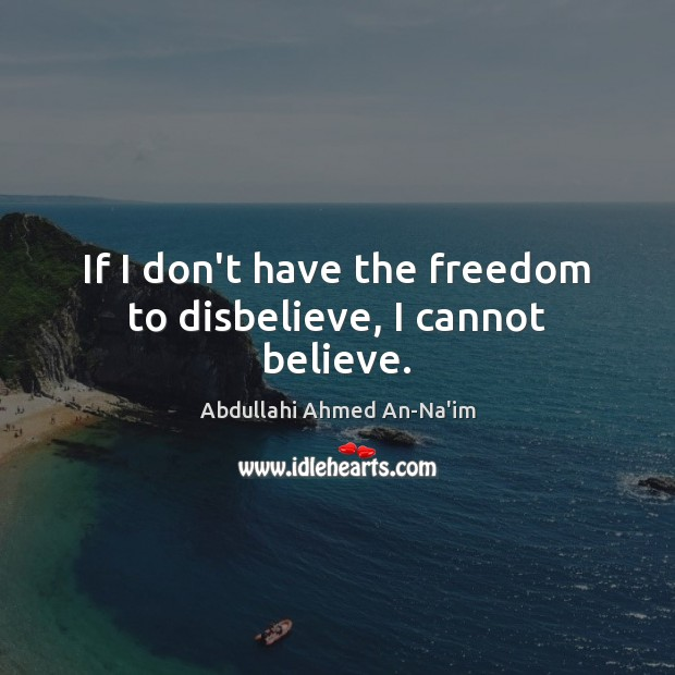 If I don't have the freedom to disbelieve, I cannot believe. Image