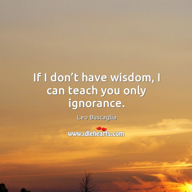 Image, If I don't have wisdom, I can teach you only ignorance.