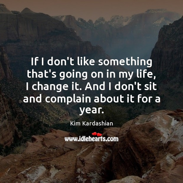 If I don't like something that's going on in my life, I Kim Kardashian Picture Quote