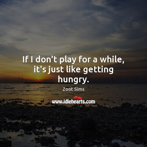 If I don't play for a while, it's just like getting hungry. Image