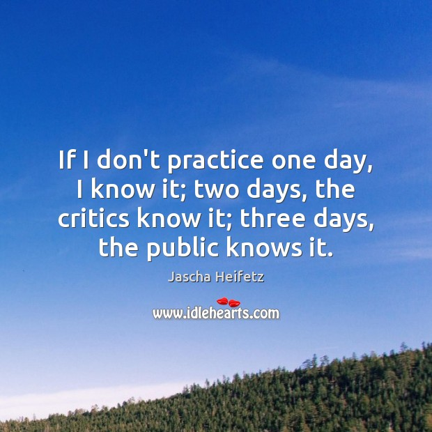 Image, If I don't practice one day, I know it; two days, the