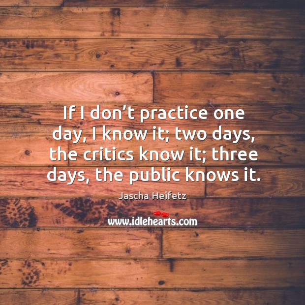 Image, If I don't practice one day, I know it; two days, the critics know it; three days, the public knows it.
