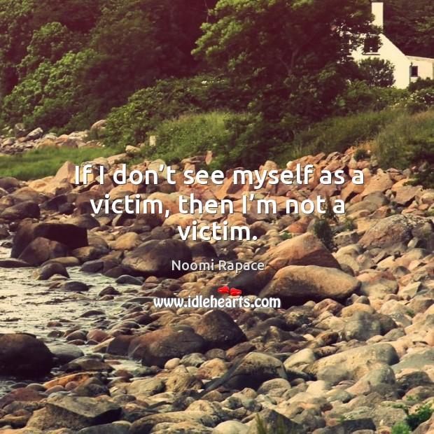 If I don't see myself as a victim, then I'm not a victim. Image