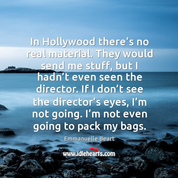 If I don't see the director's eyes, I'm not going. I'm not even going to pack my bags. Emmanuelle Beart Picture Quote