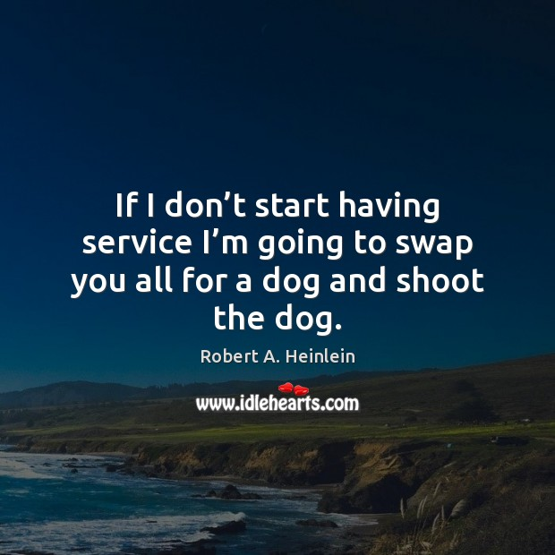 Image, If I don't start having service I'm going to swap you all for a dog and shoot the dog.
