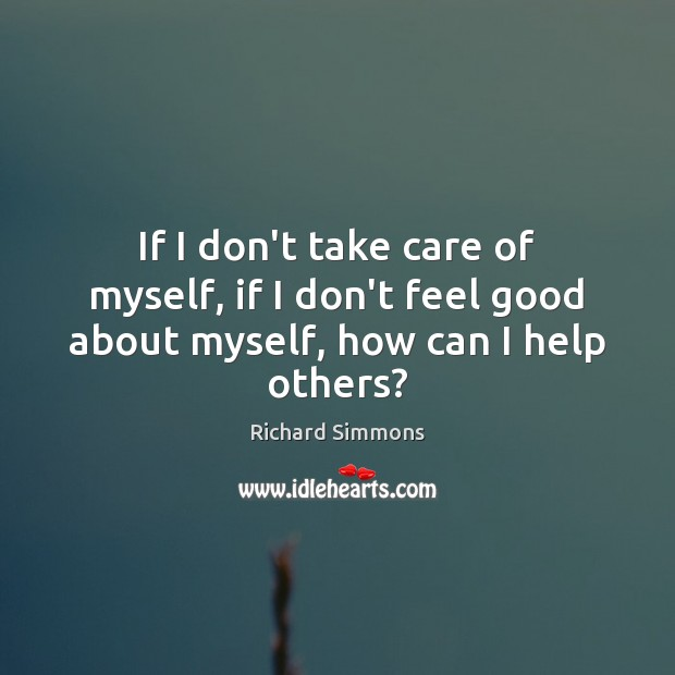 If I don't take care of myself, if I don't feel good about myself, how can I help others? Richard Simmons Picture Quote