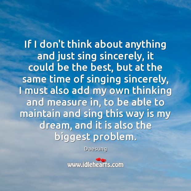 If I don't think about anything and just sing sincerely, it could Daesung Picture Quote