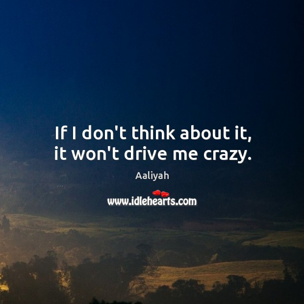 If I don't think about it, it won't drive me crazy. Aaliyah Picture Quote