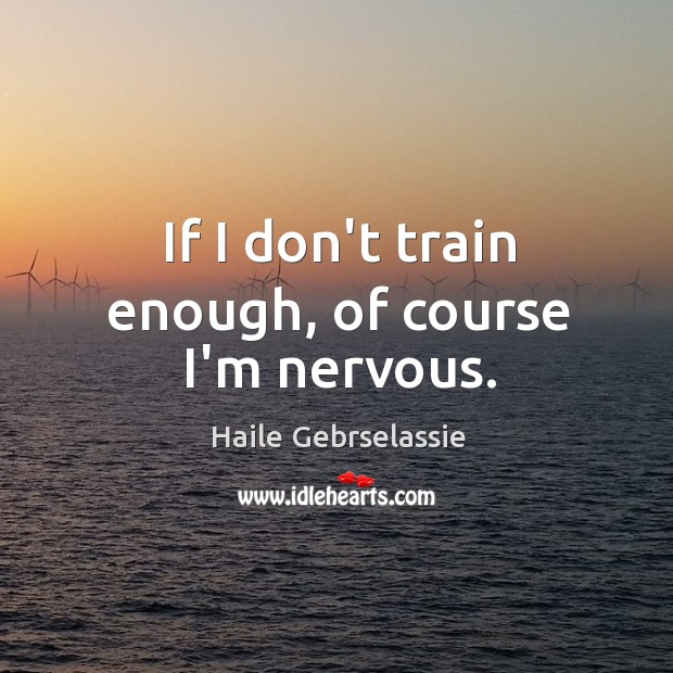 If I don't train enough, of course I'm nervous. Image