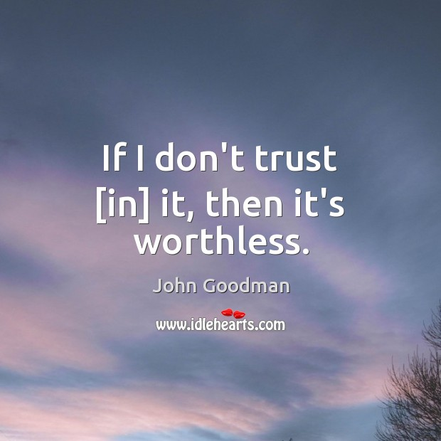If I don't trust [in] it, then it's worthless. John Goodman Picture Quote