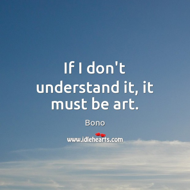 If I don't understand it, it must be art. Bono Picture Quote