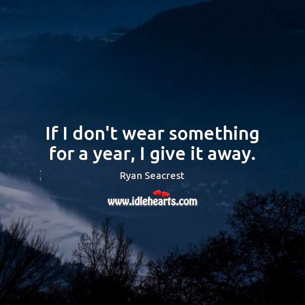 If I don't wear something for a year, I give it away. Image