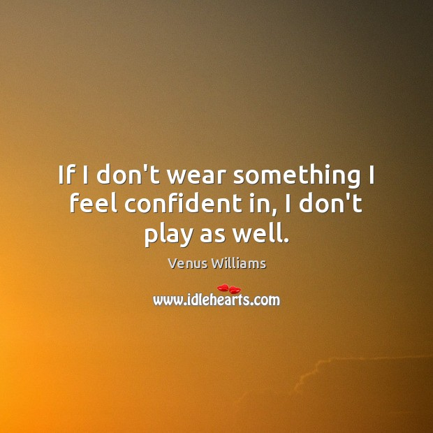 If I don't wear something I feel confident in, I don't play as well. Venus Williams Picture Quote