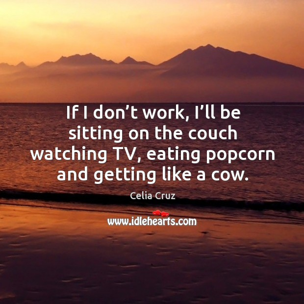 If I don't work, I'll be sitting on the couch watching tv, eating popcorn and getting like02 a cow. Image