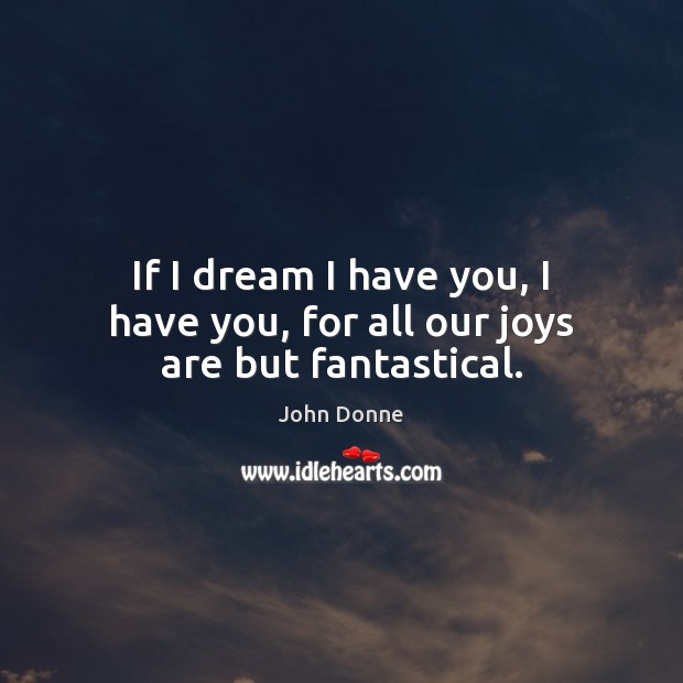 If I dream I have you, I have you, for all our joys are but fantastical. Image