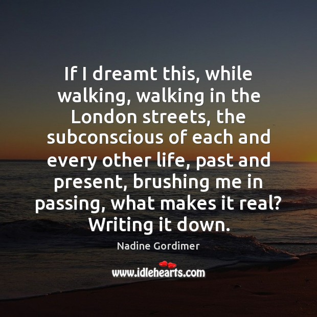 If I dreamt this, while walking, walking in the London streets, the Nadine Gordimer Picture Quote