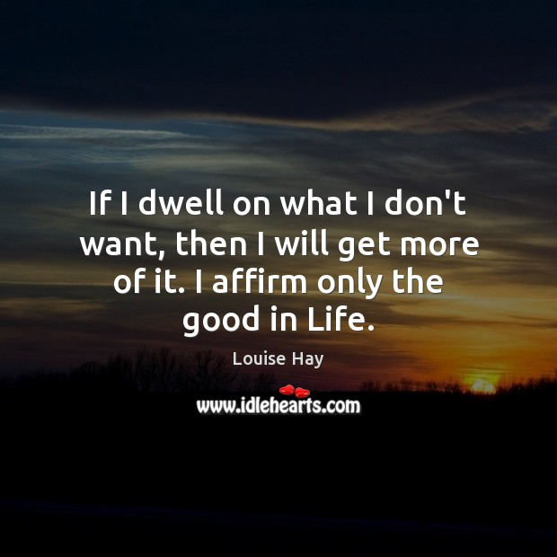 If I dwell on what I don't want, then I will get Louise Hay Picture Quote