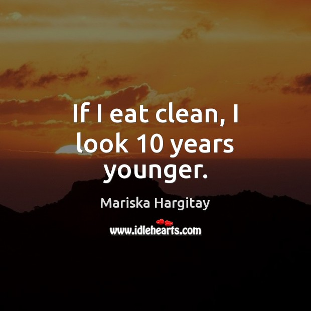 If I eat clean, I look 10 years younger. Mariska Hargitay Picture Quote
