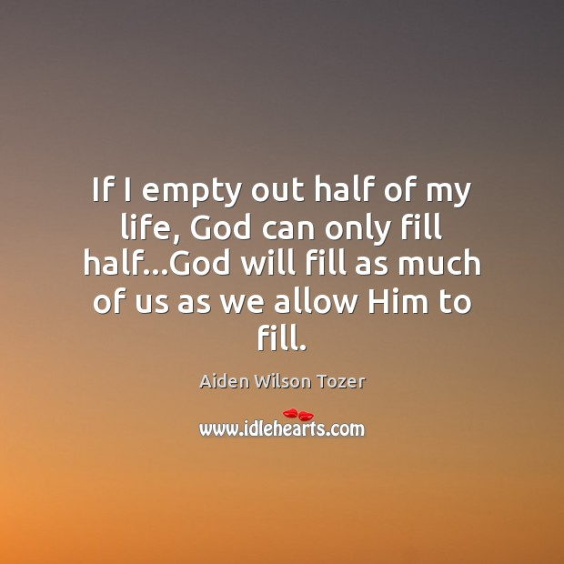 If I empty out half of my life, God can only fill Aiden Wilson Tozer Picture Quote