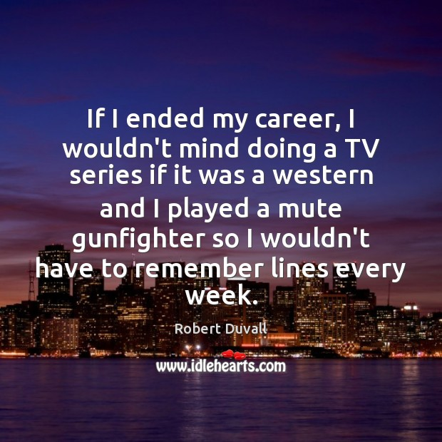 If I ended my career, I wouldn't mind doing a TV series Robert Duvall Picture Quote