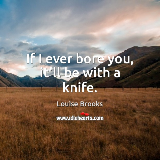 If I ever bore you, it'll be with a knife. Louise Brooks Picture Quote