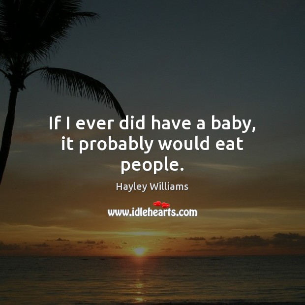 If I ever did have a baby, it probably would eat people. Hayley Williams Picture Quote