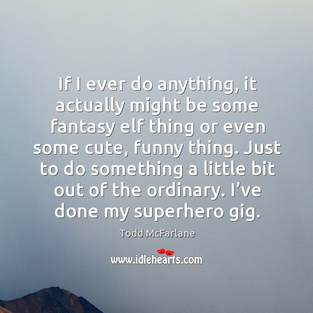 If I ever do anything, it actually might be some fantasy elf thing or even some cute, funny thing. Todd McFarlane Picture Quote
