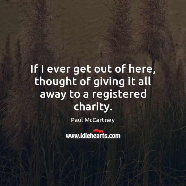 If I ever get out of here, thought of giving it all away to a registered charity. Image