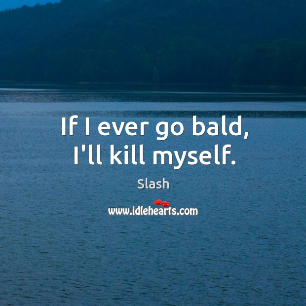 If I ever go bald, I'll kill myself. Image