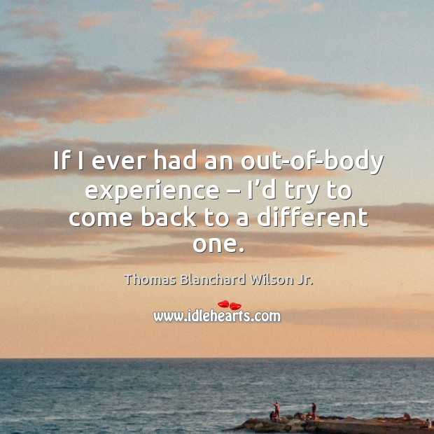 If I ever had an out-of-body experience – I'd try to come back to a different one. Thomas Blanchard Wilson Jr. Picture Quote