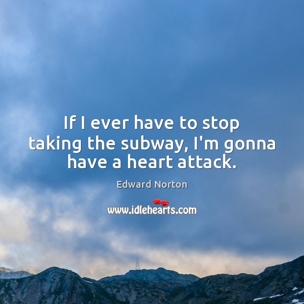 Image, If I ever have to stop taking the subway, I'm gonna have a heart attack.
