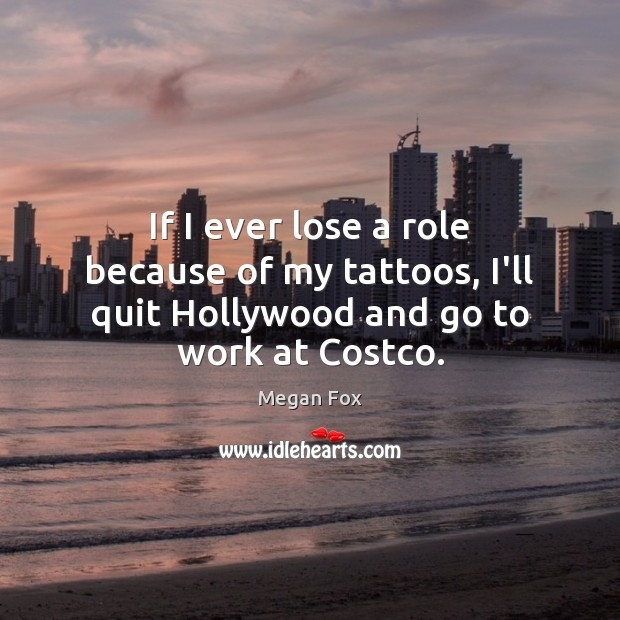 If I ever lose a role because of my tattoos, I'll quit Hollywood and go to work at Costco. Image