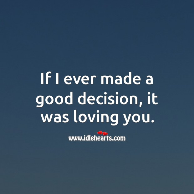 If I ever made a good decision, it was loving you. Wedding Quotes Image