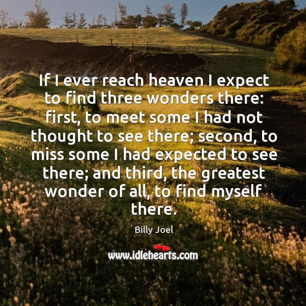 If I ever reach heaven I expect to find three wonders there: Image