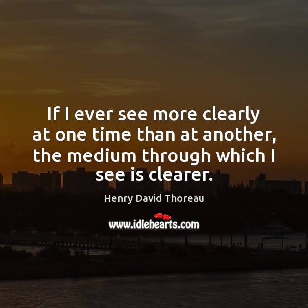 Image, If I ever see more clearly at one time than at another,