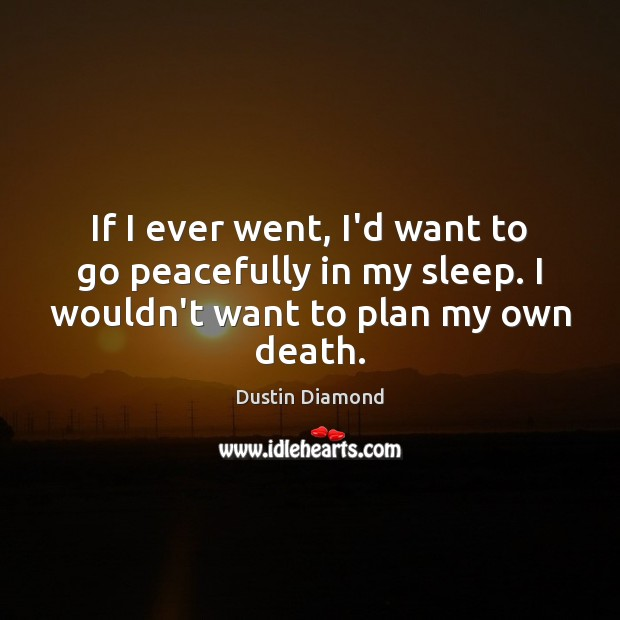 Dustin Diamond Picture Quote image saying: If I ever went, I'd want to go peacefully in my sleep.