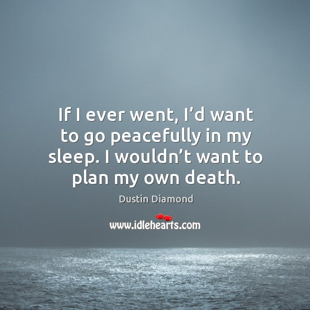 If I ever went, I'd want to go peacefully in my sleep. I wouldn't want to plan my own death. Image