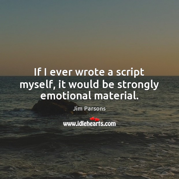 If I ever wrote a script myself, it would be strongly emotional material. Image