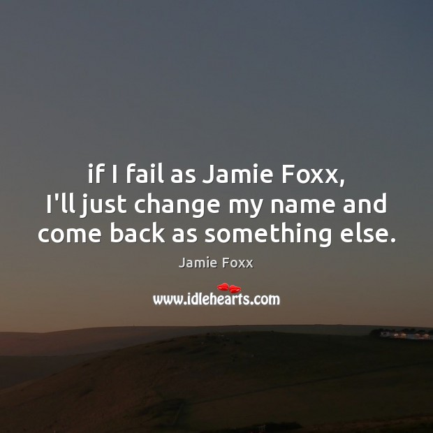 If I fail as Jamie Foxx, I'll just change my name and come back as something else. Jamie Foxx Picture Quote